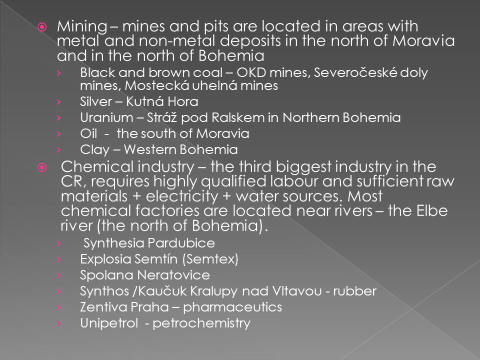 Mining – mines and pits are located in areas with metal and non-metal deposits in the north of Moravia and in the north of Bohemia