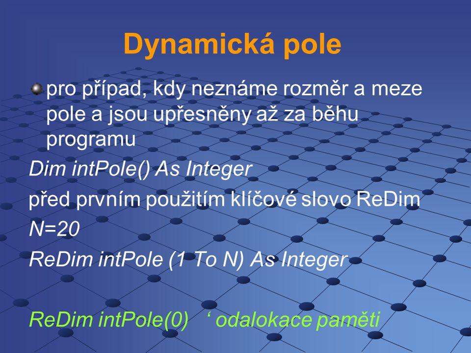 Dynamická pole pro případ, kdy neznáme rozměr a meze pole a jsou upřesněny až za běhu programu. Dim intPole() As Integer.