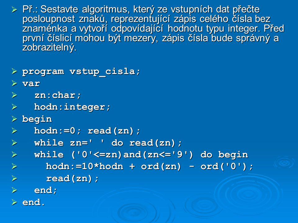 Př.: Sestavte algoritmus, který ze vstupních dat přečte posloupnost znaků, reprezentující zápis celého čísla bez znaménka a vytvoří odpovídající hodnotu typu integer. Před první číslicí mohou být mezery, zápis čísla bude správný a zobrazitelný.