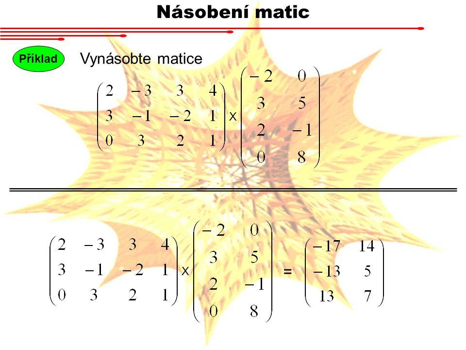 Násobení matic Příklad Vynásobte matice X X =