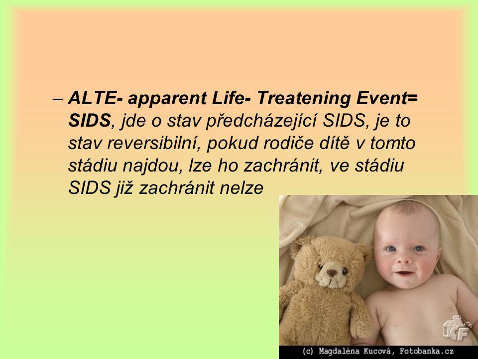 ALTE- apparent Life- Treatening Event= SIDS, jde o stav předcházející SIDS, je to stav reversibilní, pokud rodiče dítě v tomto stádiu najdou, lze ho zachránit, ve stádiu SIDS již zachránit nelze