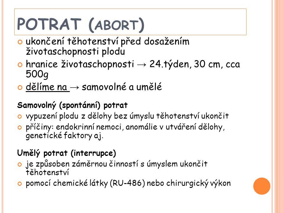 POTRAT (abort) ukončení těhotenství před dosažením životaschopnosti plodu. hranice životaschopnosti → 24.týden, 30 cm, cca 500g.