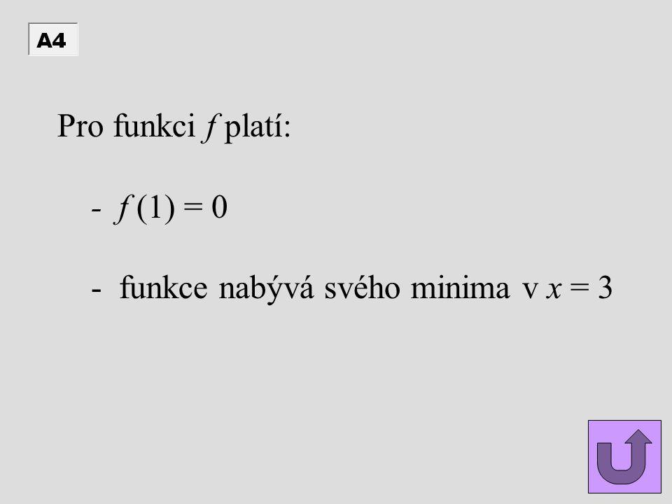Pro funkci f platí: - f (1) = 0 - funkce nabývá svého minima v x = 3