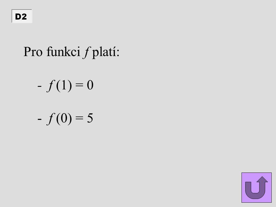 Pro funkci f platí: - f (1) = 0 - f (0) = 5