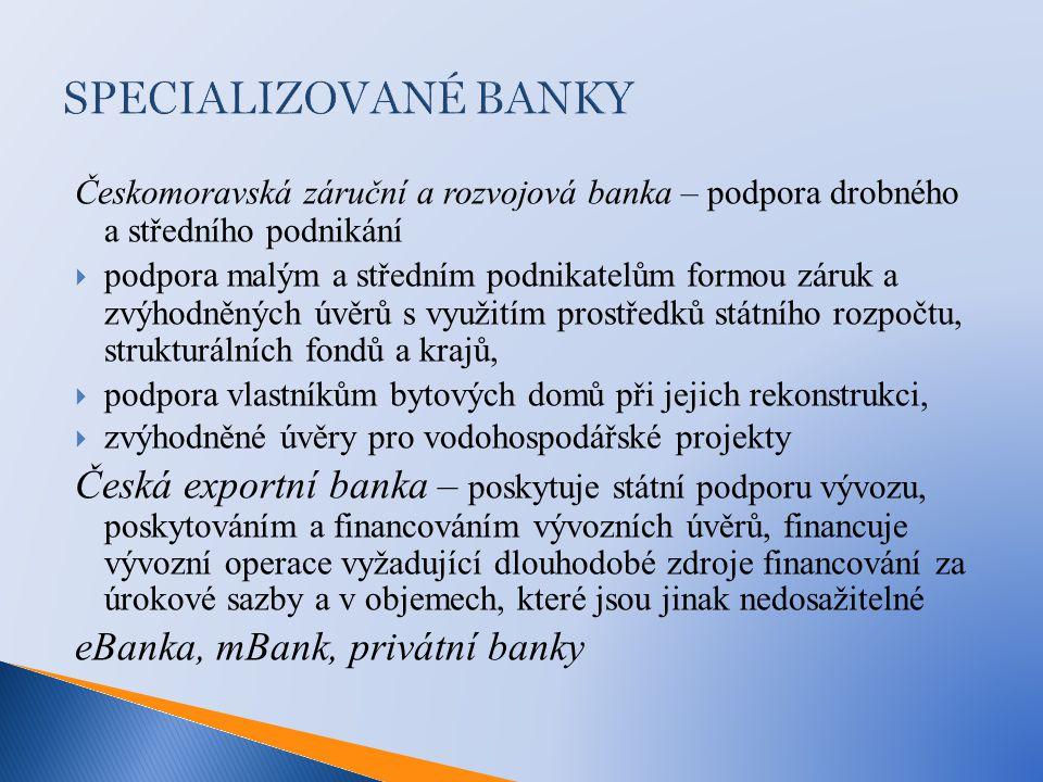 SPECIALIZOVANÉ BANKY Českomoravská záruční a rozvojová banka – podpora drobného a středního podnikání.