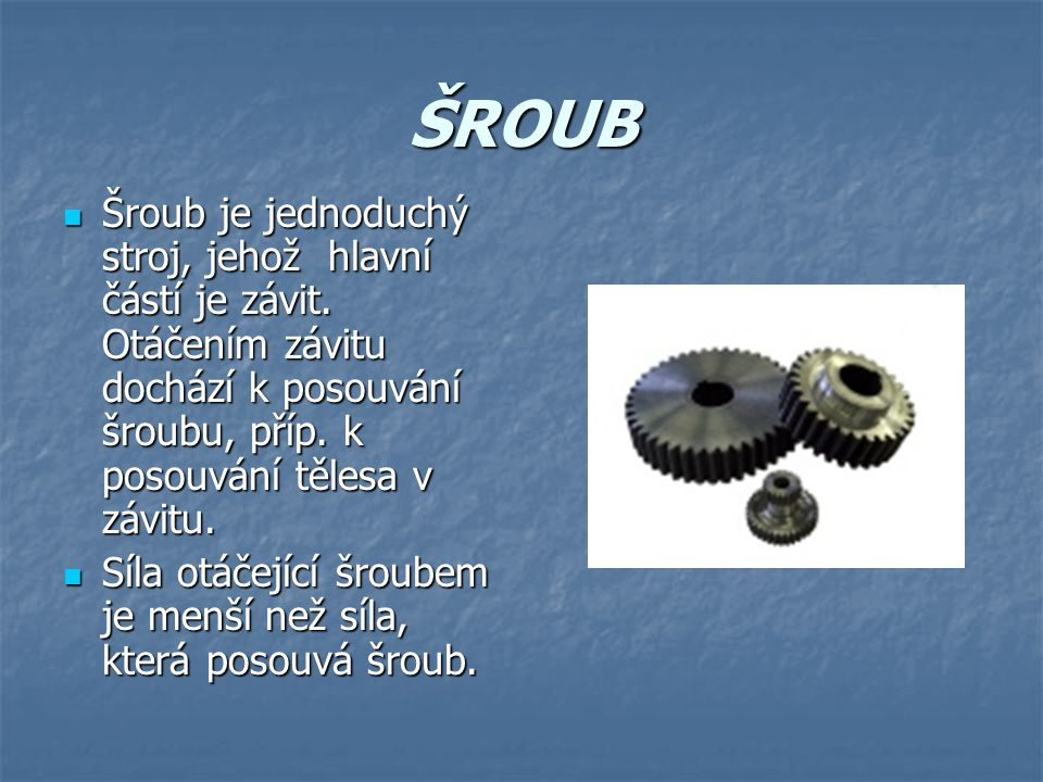 ŠROUB Šroub je jednoduchý stroj, jehož hlavní částí je závit. Otáčením závitu dochází k posouvání šroubu, příp. k posouvání tělesa v závitu.
