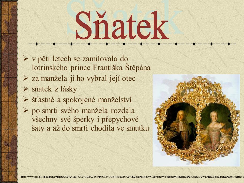 Sňatek v pěti letech se zamilovala do lotrinského prince Františka Štěpána. za manžela jí ho vybral její otec.