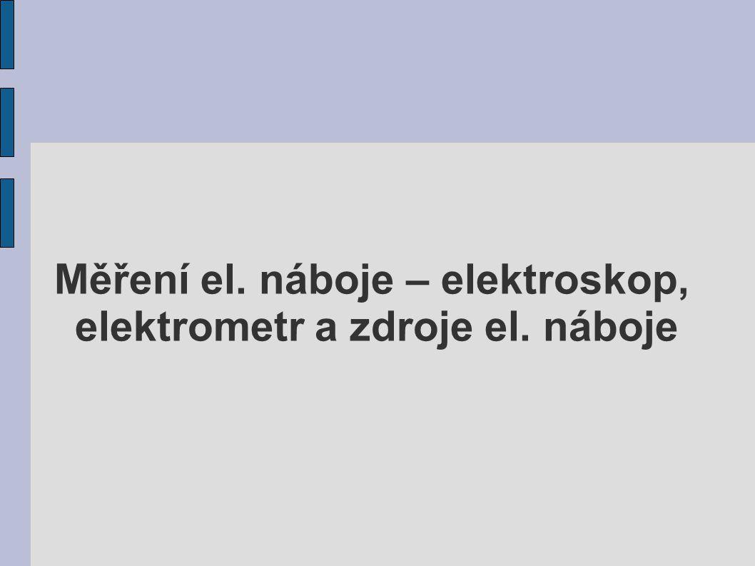 Měření el. náboje – elektroskop, elektrometr a zdroje el. náboje