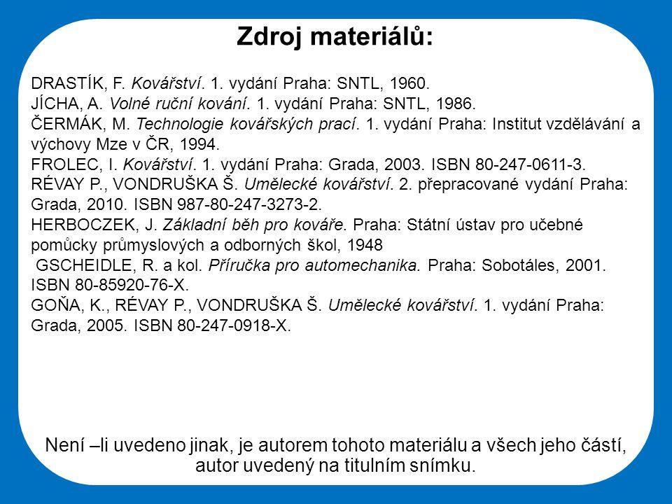 Zdroj materiálů: DRASTÍK, F. Kovářství. 1. vydání Praha: SNTL, 1960. JÍCHA, A. Volné ruční kování. 1. vydání Praha: SNTL, 1986.