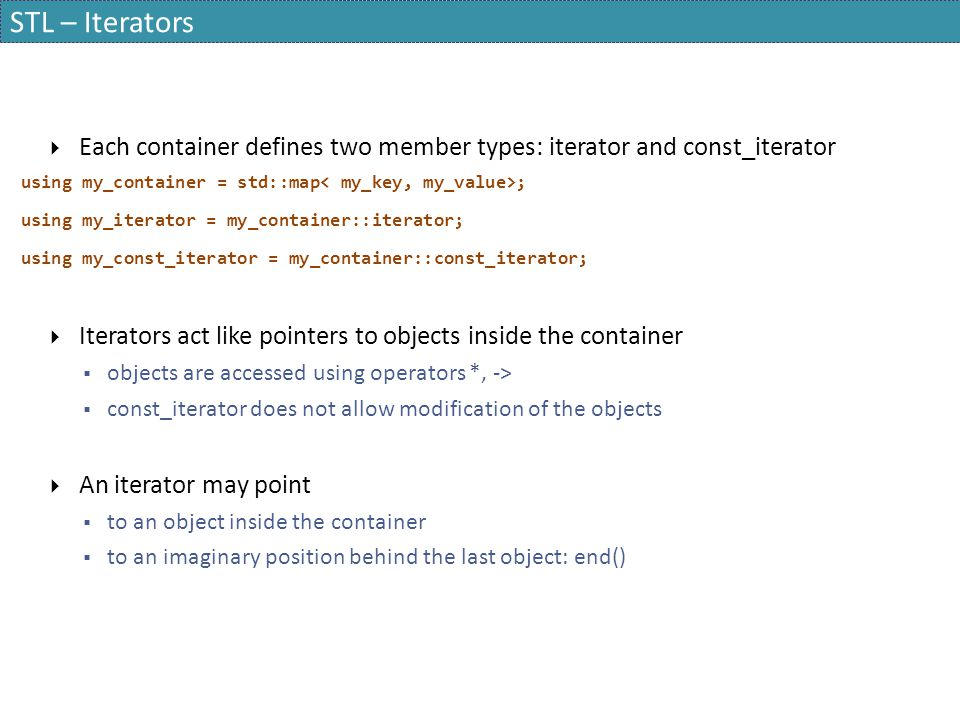 STL – Iterators Each container defines two member types: iterator and const_iterator. using my_container = std::map< my_key, my_value>;