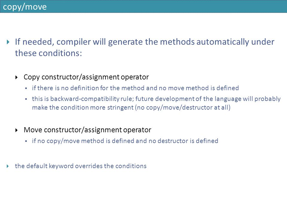 copy/move If needed, compiler will generate the methods automatically under these conditions: Copy constructor/assignment operator.