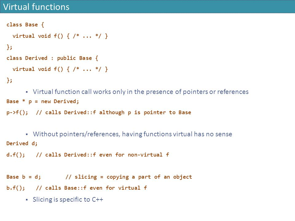 Virtual functions class Base { virtual void f() { /* ... */ } }; class Derived : public Base {