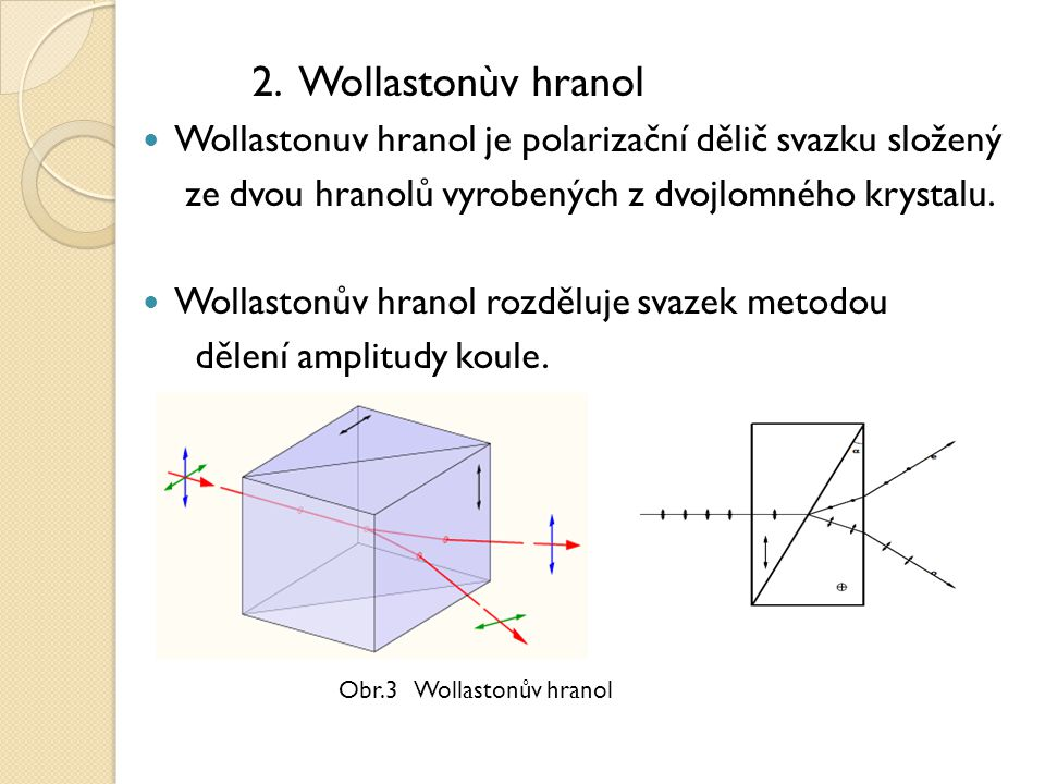 2. Wollastonùv hranol Wollastonuv hranol je polarizační dělič svazku složený. ze dvou hranolů vyrobených z dvojlomného krystalu.