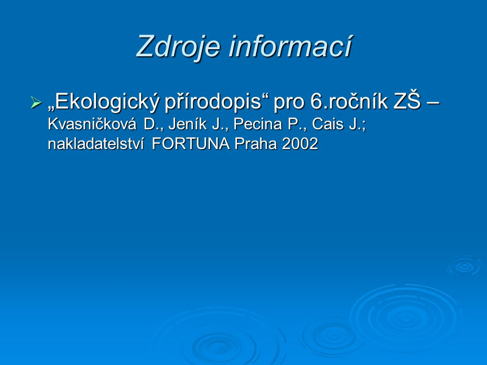 """Zdroje informací """"Ekologický přírodopis pro 6.ročník ZŠ – Kvasničková D., Jeník J., Pecina P., Cais J.; nakladatelství FORTUNA Praha 2002."""