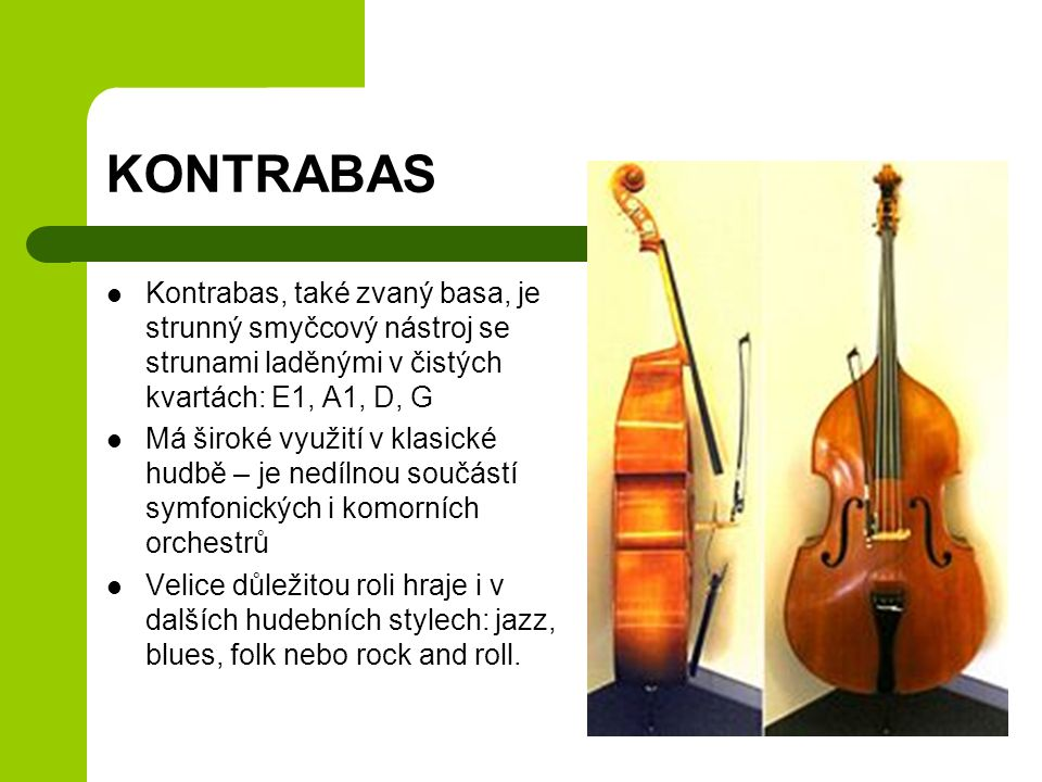 KONTRABAS Kontrabas, také zvaný basa, je strunný smyčcový nástroj se strunami laděnými v čistých kvartách: E1, A1, D, G.