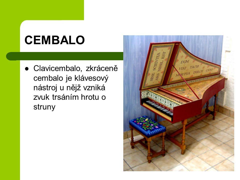 CEMBALO Clavicembalo, zkráceně cembalo je klávesový nástroj u nějž vzniká zvuk trsáním hrotu o struny.
