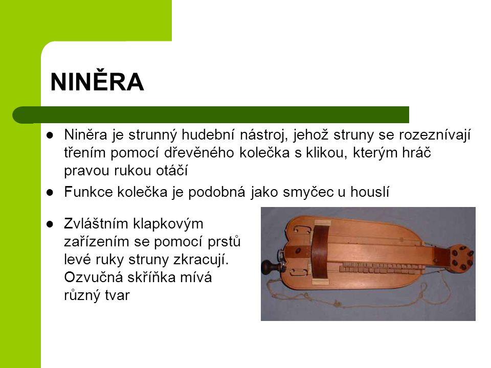 NINĚRA Niněra je strunný hudební nástroj, jehož struny se rozeznívají třením pomocí dřevěného kolečka s klikou, kterým hráč pravou rukou otáčí.