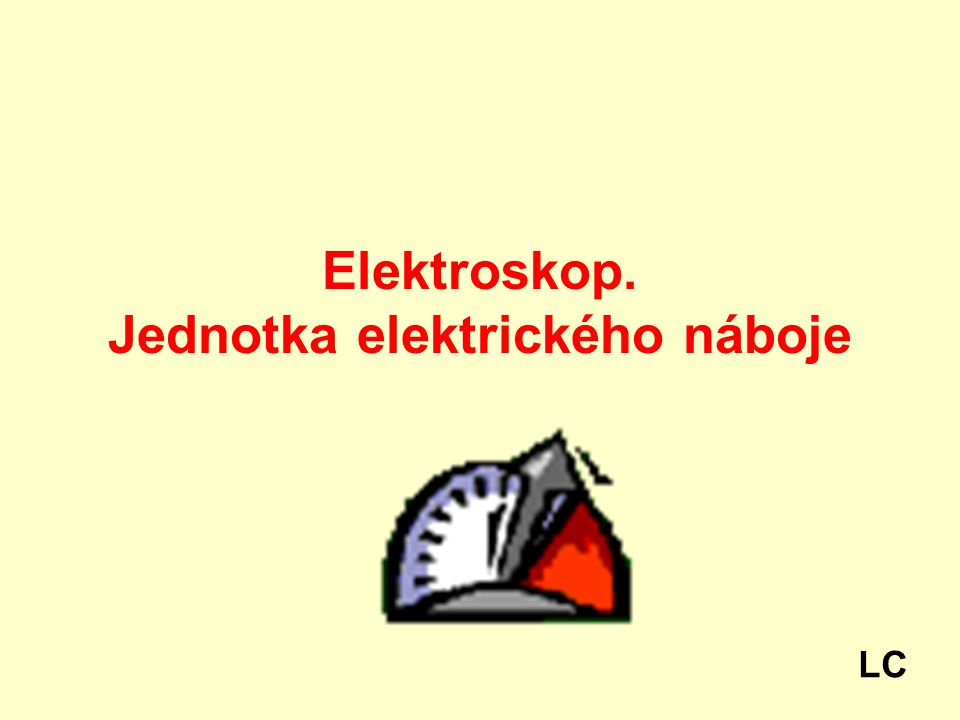 Elektroskop. Jednotka elektrického náboje