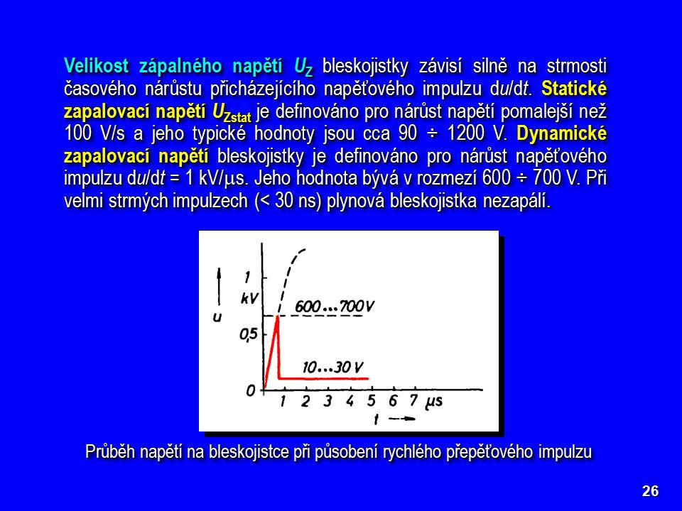 Velikost zápalného napětí UZ bleskojistky závisí silně na strmosti časového nárůstu přicházejícího napěťového impulzu du/dt. Statické zapalovací napětí UZstat je definováno pro nárůst napětí pomalejší než 100 V/s a jeho typické hodnoty jsou cca 90 ÷ 1200 V. Dynamické zapalovací napětí bleskojistky je definováno pro nárůst napěťového impulzu du/dt = 1 kV/s. Jeho hodnota bývá v rozmezí 600 ÷ 700 V. Při velmi strmých impulzech (< 30 ns) plynová bleskojistka nezapálí.