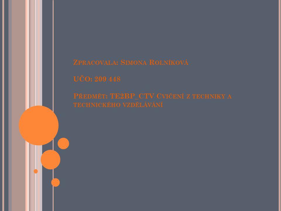 Zpracovala: Simona Rolníková UČO: 209 448 Předmět: TE2BP_CTV Cvičení z techniky a technického vzdělávání
