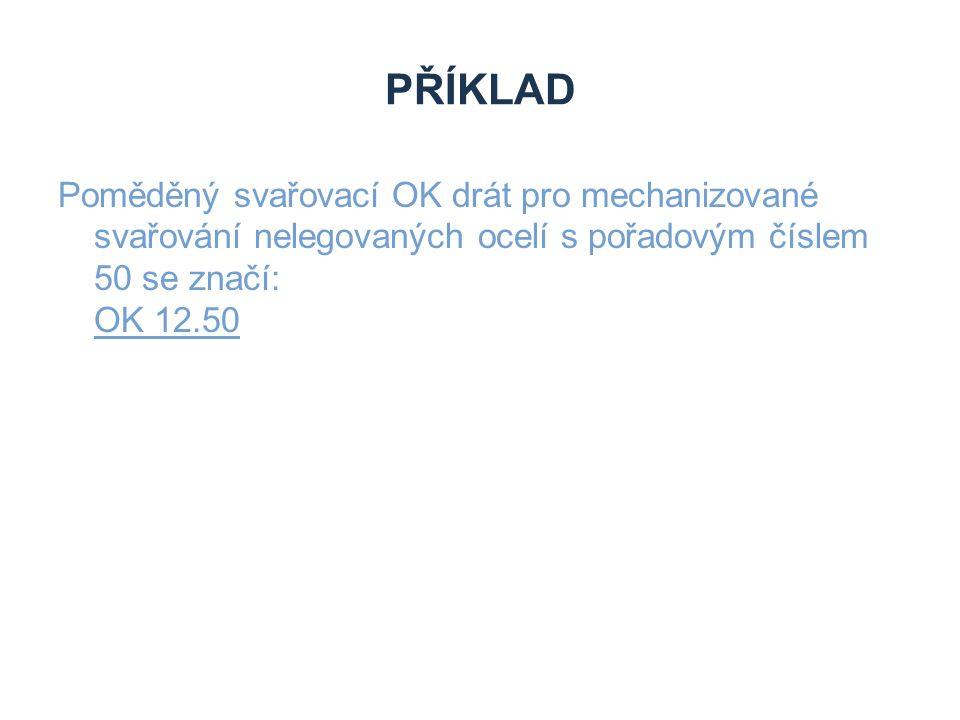 Příklad Poměděný svařovací OK drát pro mechanizované svařování nelegovaných ocelí s pořadovým číslem 50 se značí: OK 12.50.
