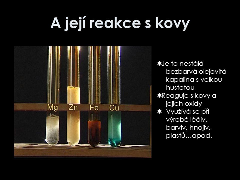 A její reakce s kovy Je to nestálá bezbarvá olejovitá kapalina s velkou hustotou. Reaguje s kovy a jejich oxidy.