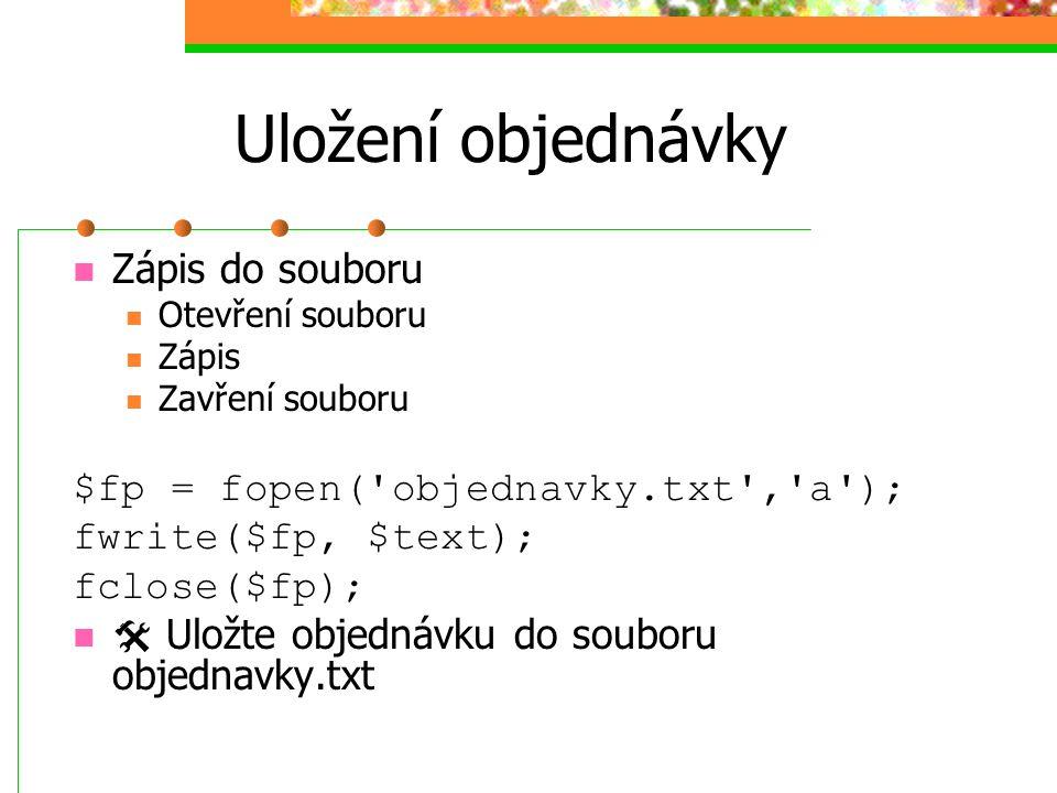 Uložení objednávky Zápis do souboru $fp = fopen( objednavky.txt , a );