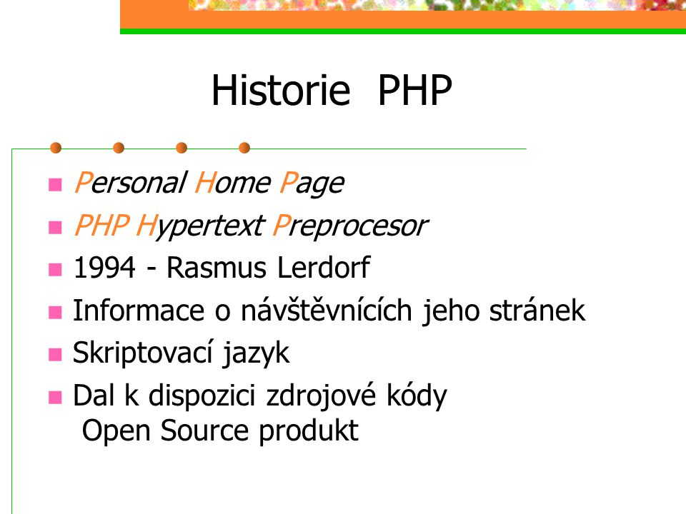 Historie PHP Personal Home Page PHP Hypertext Preprocesor