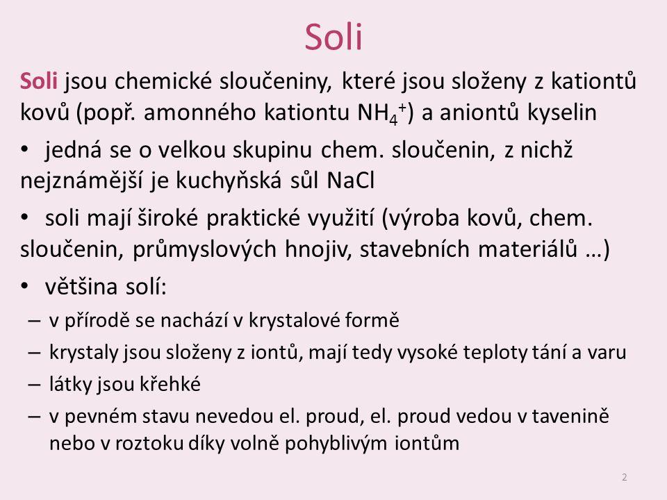 Soli Soli jsou chemické sloučeniny, které jsou složeny z kationtů kovů (popř. amonného kationtu NH4+) a aniontů kyselin.