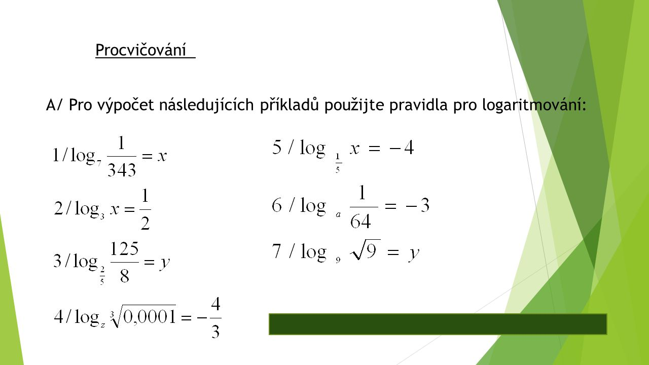 Procvičování A/ Pro výpočet následujících příkladů použijte pravidla pro logaritmování: