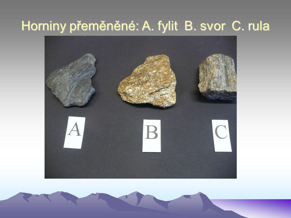 Horniny přeměněné: A. fylit B. svor C. rula