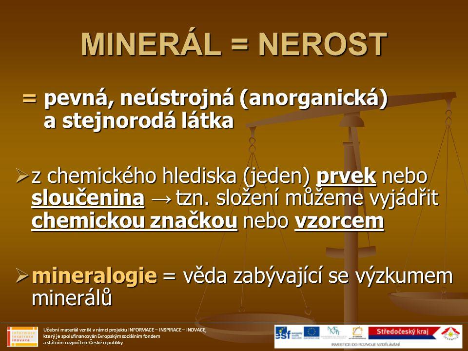 MINERÁL = NEROST = pevná, neústrojná (anorganická) a stejnorodá látka