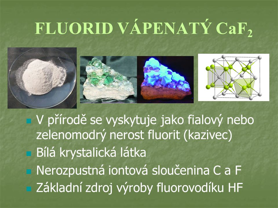 FLUORID VÁPENATÝ CaF2 V přírodě se vyskytuje jako fialový nebo zelenomodrý nerost fluorit (kazivec)