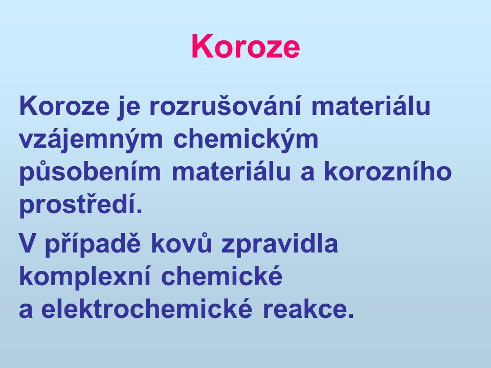 Koroze Koroze je rozrušování materiálu vzájemným chemickým působením materiálu a korozního prostředí.