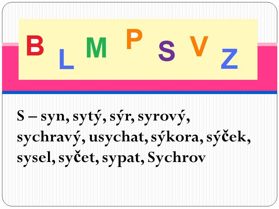 Vyjmenovaná slova po B S – syn, sytý, sýr, syrový, sychravý, usychat, sýkora, sýček, sysel, syčet, sypat, Sychrov.