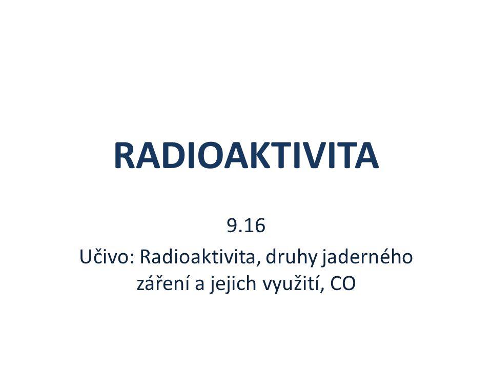 9.16 Učivo: Radioaktivita, druhy jaderného záření a jejich využití, CO