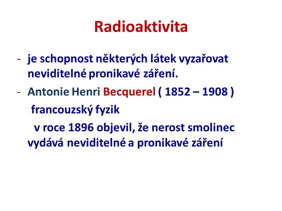 Radioaktivita je schopnost některých látek vyzařovat neviditelné pronikavé záření. Antonie Henri Becquerel ( 1852 – 1908 )