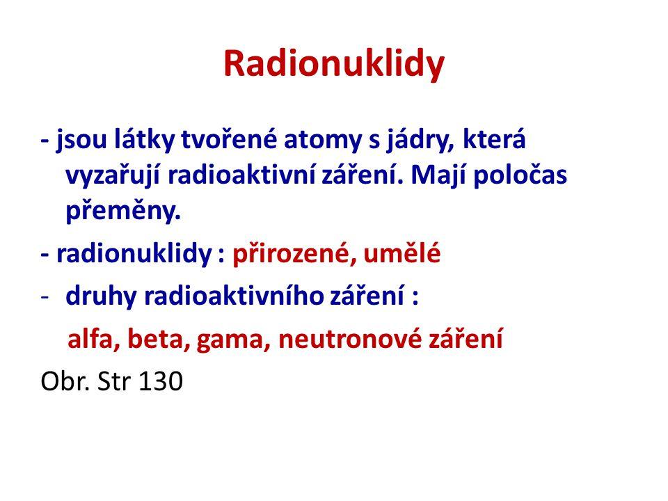 Radionuklidy - jsou látky tvořené atomy s jádry, která vyzařují radioaktivní záření. Mají poločas přeměny.
