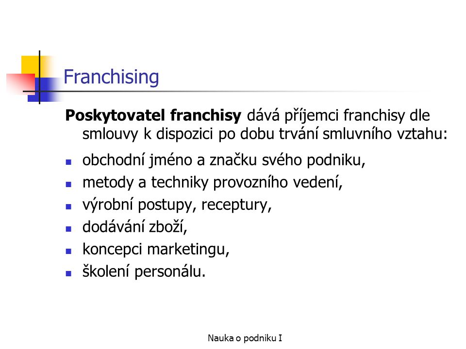Franchising Poskytovatel franchisy dává příjemci franchisy dle smlouvy k dispozici po dobu trvání smluvního vztahu: