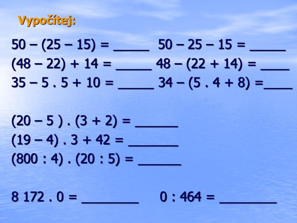Vypočítej: 50 – (25 – 15) = _____ 50 – 25 – 15 = _____. (48 – 22) + 14 = _____ 48 – (22 + 14) = ____.