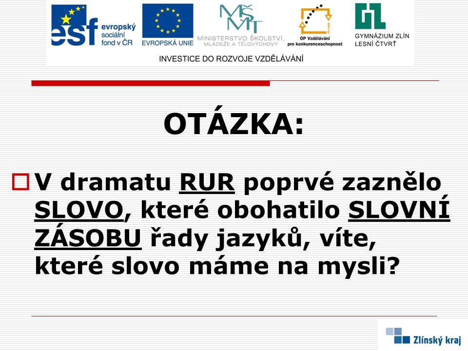 OTÁZKA: V dramatu RUR poprvé zaznělo SLOVO, které obohatilo SLOVNÍ ZÁSOBU řady jazyků, víte, které slovo máme na mysli