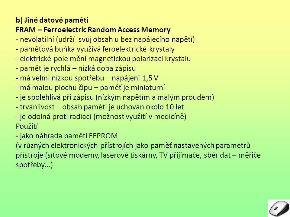 b) Jiné datové paměti FRAM – Ferroelectric Random Access Memory. - nevolatilní (udrží svůj obsah u bez napájecího napětí)