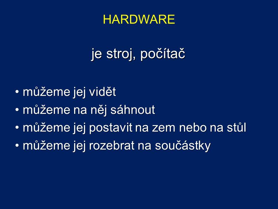 je stroj, počítač HARDWARE můžeme jej vidět můžeme na něj sáhnout