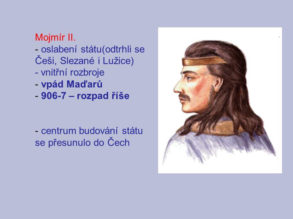 Mojmír II. oslabení státu(odtrhli se Češi, Slezané i Lužice) - vnitřní rozbroje. vpád Maďarů. 906-7 – rozpad říše.