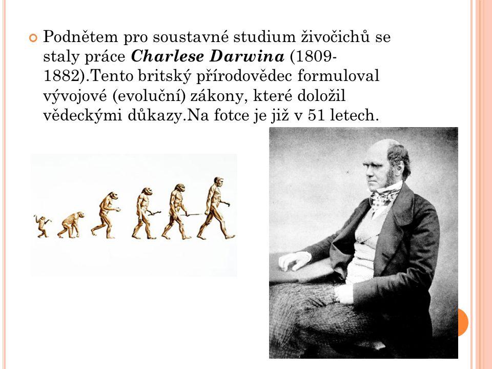 Podnětem pro soustavné studium živočichů se staly práce Charlese Darwina (1809- 1882).Tento britský přírodovědec formuloval vývojové (evoluční) zákony, které doložil vědeckými důkazy.Na fotce je již v 51 letech.