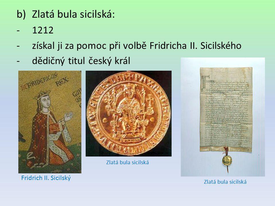 Zlatá bula sicilská: 1212. získal ji za pomoc při volbě Fridricha II. Sicilského. dědičný titul český král.