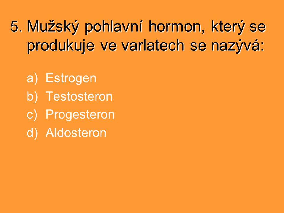 5. Mužský pohlavní hormon, který se produkuje ve varlatech se nazývá: