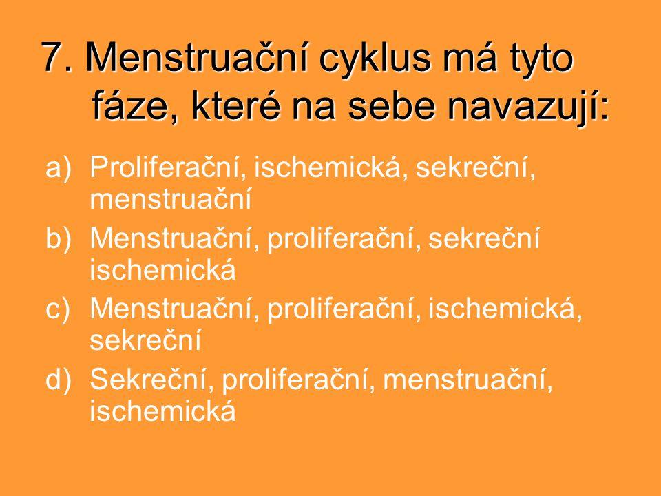 7. Menstruační cyklus má tyto fáze, které na sebe navazují: