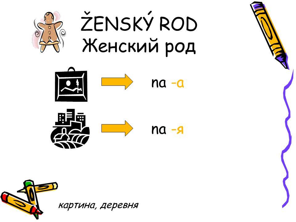 ŽENSKÝ ROD Женский род na -a na -я картина, деревня