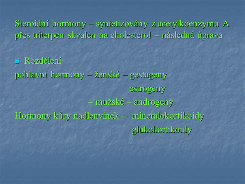 Steroidní hormony – syntetizovány z acetylkoenzymu A přes triterpen skvalen na cholesterol – následná úprava